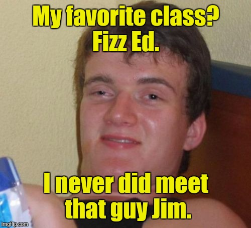 10 Guy Meme | My favorite class? Fizz Ed. I never did meet that guy Jim. | image tagged in memes,10 guy | made w/ Imgflip meme maker