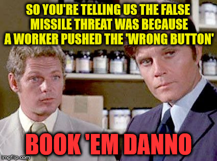 Book 'em H50 Style | SO YOU'RE TELLING US THE FALSE MISSILE THREAT WAS BECAUSE A WORKER PUSHED THE 'WRONG BUTTON' BOOK 'EM DANNO | image tagged in hawaii five-0,memes,missile test,it wasn't me,one does not simply | made w/ Imgflip meme maker