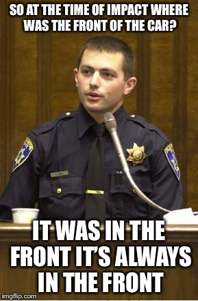 Police Officer Testifying Meme |  SO AT THE TIME OF IMPACT WHERE WAS THE FRONT OF THE CAR? IT WAS IN THE FRONT IT'S ALWAYS IN THE FRONT | image tagged in memes,police officer testifying | made w/ Imgflip meme maker