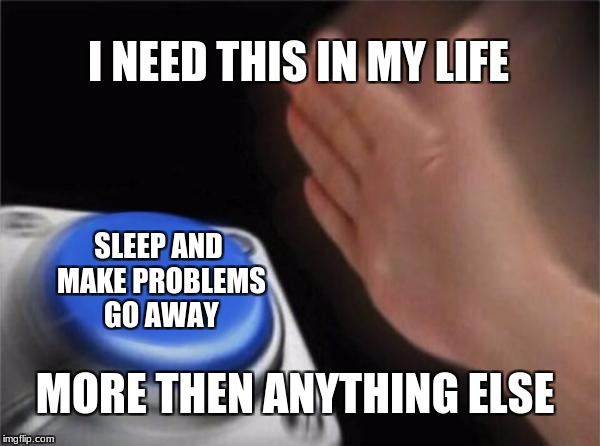 The wonderful sleep button |  I NEED THIS IN MY LIFE; SLEEP AND MAKE PROBLEMS GO AWAY; MORE THEN ANYTHING ELSE | image tagged in memes,blank nut button,sleep | made w/ Imgflip meme maker