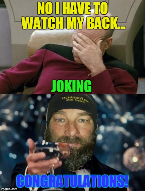 NO I HAVE TO WATCH MY BACK... CONGRATULATIONS! JOKING | made w/ Imgflip meme maker