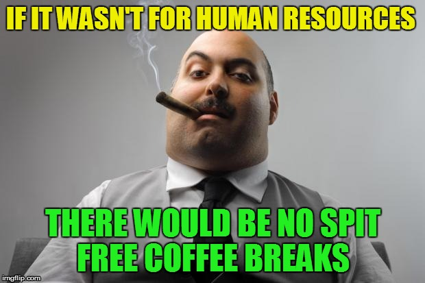 IF IT WASN'T FOR HUMAN RESOURCES THERE WOULD BE NO SPIT FREE COFFEE BREAKS | made w/ Imgflip meme maker