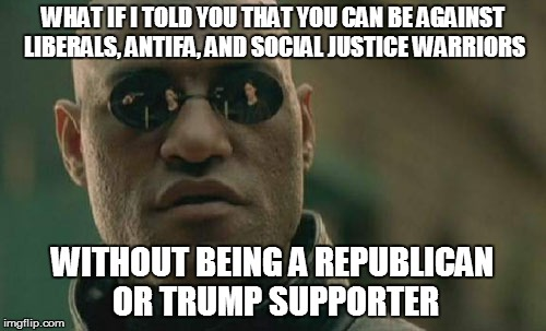 Matrix Morpheus Meme | WHAT IF I TOLD YOU THAT YOU CAN BE AGAINST LIBERALS, ANTIFA, AND SOCIAL JUSTICE WARRIORS WITHOUT BEING A REPUBLICAN OR TRUMP SUPPORTER | image tagged in memes,matrix morpheus | made w/ Imgflip meme maker