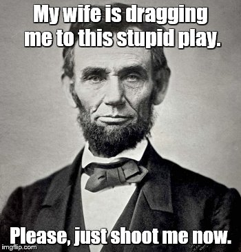 My wife is dragging me to this stupid play. Please, just shoot me now. | made w/ Imgflip meme maker