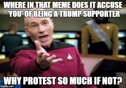 Picard Wtf Meme | WHERE IN THAT MEME DOES IT ACCUSE 'YOU' OF BEING A TRUMP SUPPORTER WHY PROTEST SO MUCH IF NOT? | image tagged in memes,picard wtf | made w/ Imgflip meme maker