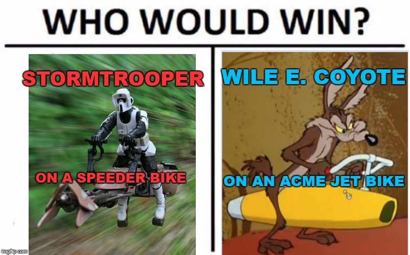 An age old question! | STORMTROOPER WILE E. COYOTE ON A SPEEDER BIKE ON AN ACME JET BIKE | image tagged in who would win,star wars,stormtrooper,wile e coyote,acme products,warner bros | made w/ Imgflip meme maker