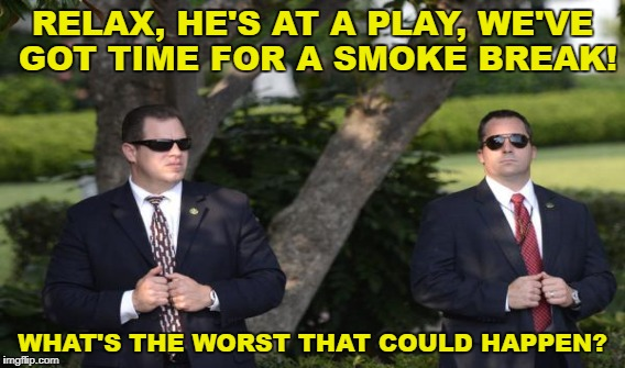 RELAX, HE'S AT A PLAY, WE'VE GOT TIME FOR A SMOKE BREAK! WHAT'S THE WORST THAT COULD HAPPEN? | made w/ Imgflip meme maker