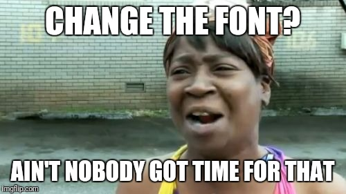 Aint Nobody Got Time For That Meme | CHANGE THE FONT? AIN'T NOBODY GOT TIME FOR THAT | image tagged in memes,aint nobody got time for that | made w/ Imgflip meme maker