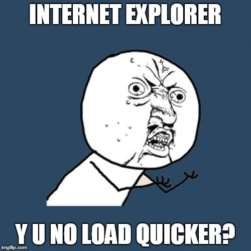 Y U No Meme | INTERNET EXPLORER Y U NO LOAD QUICKER? | image tagged in memes,y u no | made w/ Imgflip meme maker