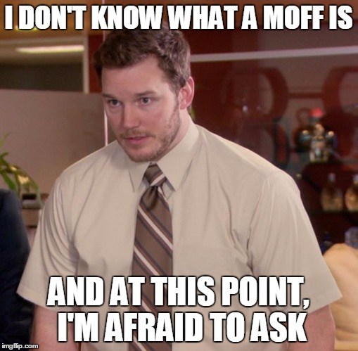 I DON'T KNOW WHAT A MOFF IS AND AT THIS POINT, I'M AFRAID TO ASK | made w/ Imgflip meme maker