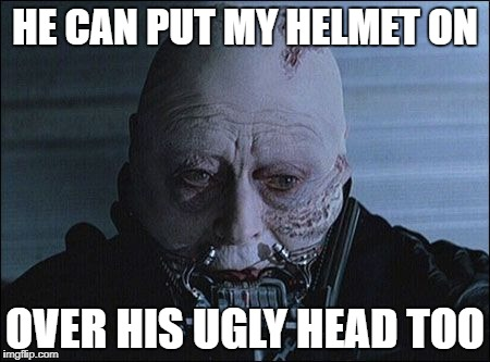 HE CAN PUT MY HELMET ON OVER HIS UGLY HEAD TOO | made w/ Imgflip meme maker