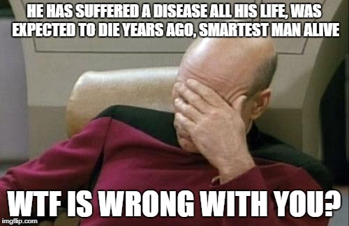 Captain Picard Facepalm Meme | HE HAS SUFFERED A DISEASE ALL HIS LIFE, WAS EXPECTED TO DIE YEARS AGO, SMARTEST MAN ALIVE WTF IS WRONG WITH YOU? | image tagged in memes,captain picard facepalm | made w/ Imgflip meme maker