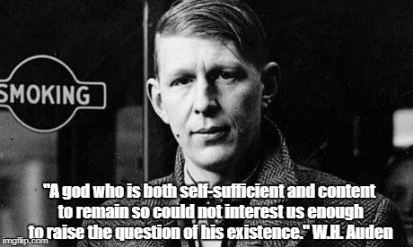 """A god who is both self-sufficient and content to remain so could not interest us enough to raise the question of his existence."" W.H. Auden 
