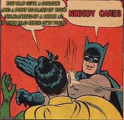 Batman Slapping Robin Meme | YOU CAN GIVE A COLOUR AND A FONT TO EACH OF YOUR CHARACTERS IN A MEME AS IF THEY HAD THEIR OWN VOICE NOBODY CARES | image tagged in memes,batman slapping robin | made w/ Imgflip meme maker