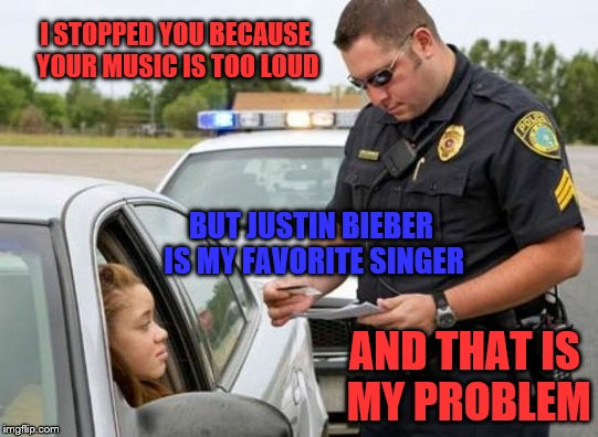 I STOPPED YOU BECAUSE YOUR MUSIC IS TOO LOUD BUT JUSTIN BIEBER IS MY FAVORITE SINGER AND THAT IS MY PROBLEM | image tagged in traffic cop | made w/ Imgflip meme maker
