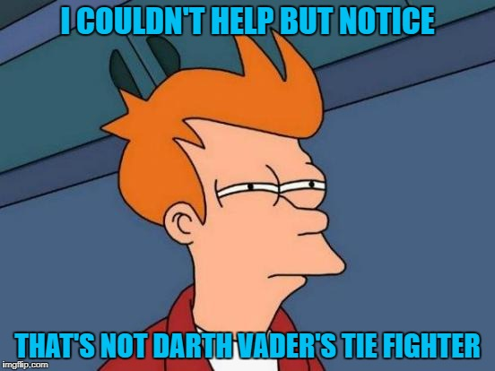 Futurama Fry Meme | I COULDN'T HELP BUT NOTICE THAT'S NOT DARTH VADER'S TIE FIGHTER | image tagged in memes,futurama fry | made w/ Imgflip meme maker