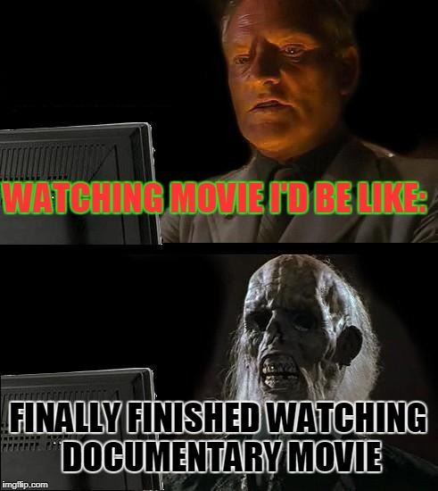 Ill Just Wait Here Meme | WATCHING MOVIE I'D BE LIKE: FINALLY FINISHED WATCHING DOCUMENTARY MOVIE | image tagged in memes,ill just wait here | made w/ Imgflip meme maker