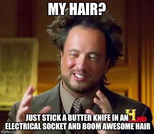 Ancient Aliens Meme | MY HAIR? JUST STICK A BUTTER KNIFE IN AN ELECTRICAL SOCKET AND BOOM AWESOME HAIR | image tagged in memes,ancient aliens | made w/ Imgflip meme maker