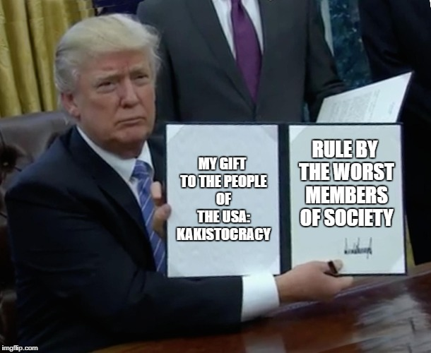Trump Bill Signing Meme | MY GIFT TO THE PEOPLE OF THE USA: KAKISTOCRACY RULE BY THE WORST MEMBERS OF SOCIETY | image tagged in memes,trump bill signing | made w/ Imgflip meme maker
