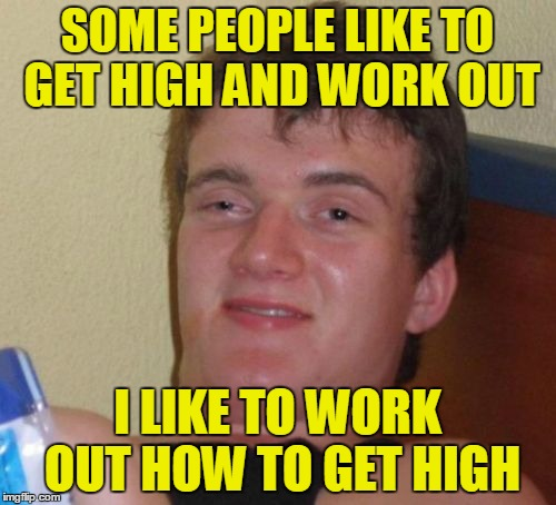 10 Guy Meme | SOME PEOPLE LIKE TO GET HIGH AND WORK OUT I LIKE TO WORK OUT HOW TO GET HIGH | image tagged in memes,10 guy | made w/ Imgflip meme maker