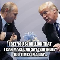 "I BET YOU $1 MILLION THAT I CAN MAKE CNN SAY ""SHITHOLE"" 100 TIMES IN A DAY... 