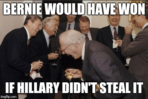 Laughing Men In Suits Meme | BERNIE WOULD HAVE WON IF HILLARY DIDN'T STEAL IT | image tagged in memes,laughing men in suits | made w/ Imgflip meme maker
