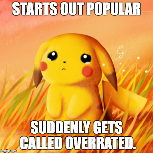 Your Fault Mimikyu LOLOLOLOL! | STARTS OUT POPULAR SUDDENLY GETS CALLED OVERRATED. | image tagged in sad pikachu | made w/ Imgflip meme maker