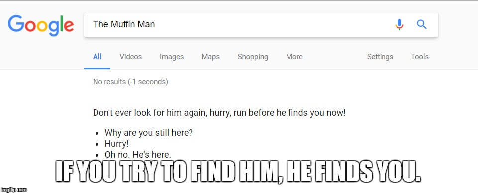 The Muffin Man | IF YOU TRY TO FIND HIM, HE FINDS YOU. | image tagged in the muffin man,google search,search results | made w/ Imgflip meme maker