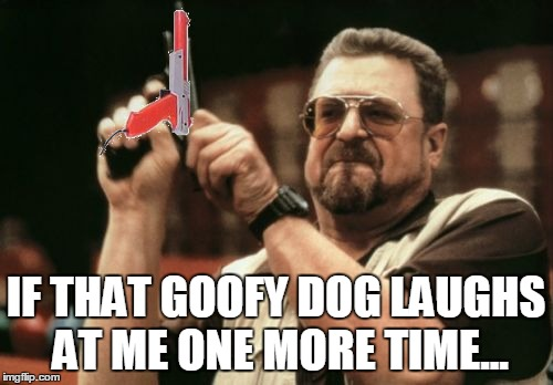 Am I The Only One Around Here Meme | IF THAT GOOFY DOG LAUGHS AT ME ONE MORE TIME... | image tagged in memes,am i the only one around here | made w/ Imgflip meme maker
