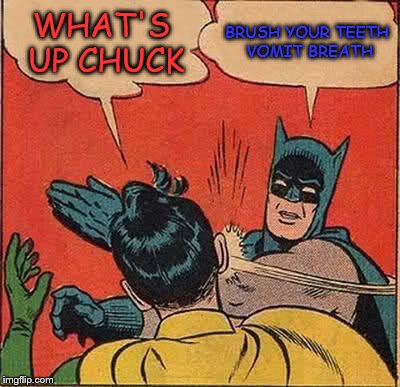 Batman Slapping Robin Meme | WHAT'S UP CHUCK BRUSH YOUR TEETH VOMIT BREATH | image tagged in memes,batman slapping robin | made w/ Imgflip meme maker