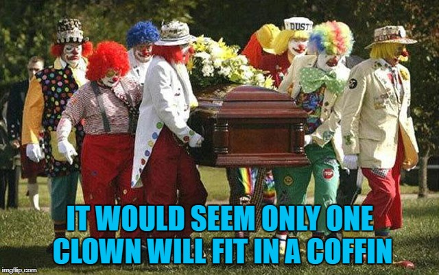 Now you know... | IT WOULD SEEM ONLY ONE CLOWN WILL FIT IN A COFFIN | image tagged in clown funeral,memes,clowns,funny,coffin,funeral | made w/ Imgflip meme maker