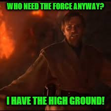 WHO NEED THE FORCE ANYWAY? I HAVE THE HIGH GROUND! | made w/ Imgflip meme maker
