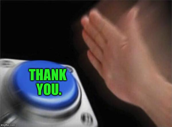 Blank Nut Button Meme | THANK YOU. | image tagged in memes,blank nut button | made w/ Imgflip meme maker