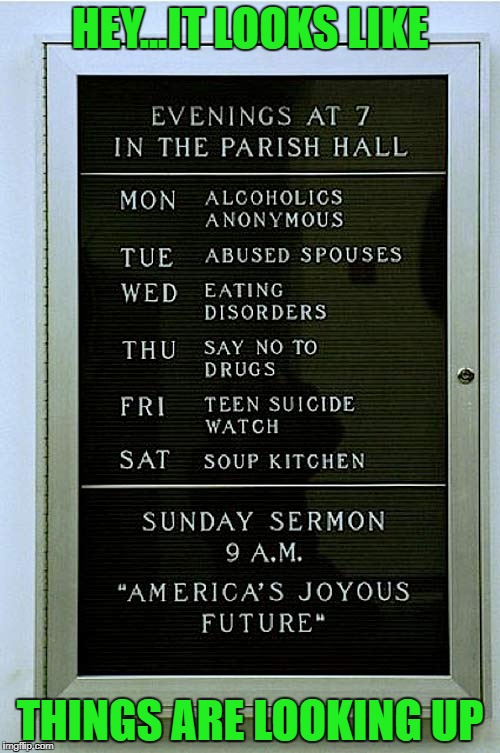 That is one rough Parish!!! | HEY...IT LOOKS LIKE THINGS ARE LOOKING UP | image tagged in church schedule,memes,hell week,funny,looking up,rough parish | made w/ Imgflip meme maker