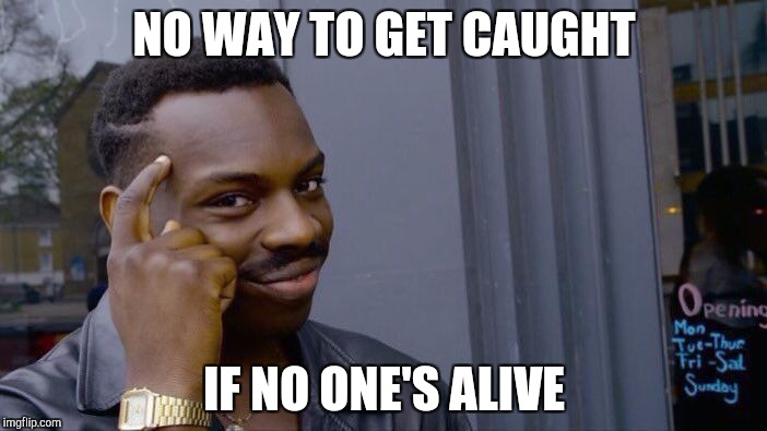 Roll Safe Think About It Meme | NO WAY TO GET CAUGHT IF NO ONE'S ALIVE | image tagged in memes,roll safe think about it | made w/ Imgflip meme maker
