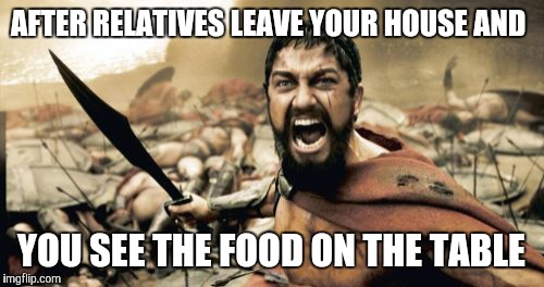Sparta Leonidas Meme | AFTER RELATIVES LEAVE YOUR HOUSE AND YOU SEE THE FOOD ON THE TABLE | image tagged in memes,sparta leonidas | made w/ Imgflip meme maker