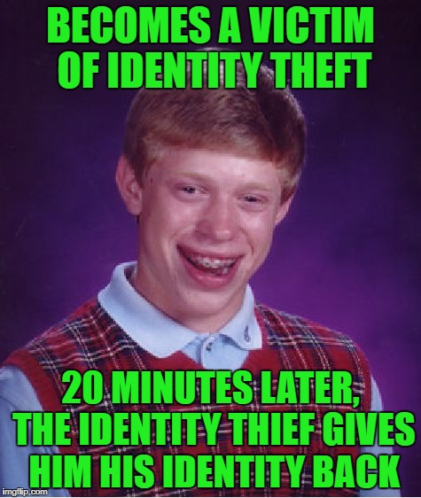 Nobody wants that! | BECOMES A VICTIM OF IDENTITY THEFT 20 MINUTES LATER, THE IDENTITY THIEF GIVES HIM HIS IDENTITY BACK | image tagged in memes,bad luck brian,identity theft,crime | made w/ Imgflip meme maker
