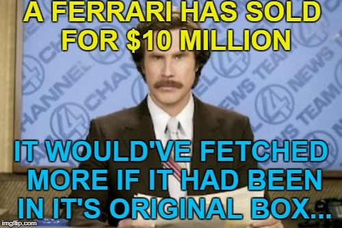 I think I've got one in the attic... :) | A FERRARI HAS SOLD FOR $10 MILLION IT WOULD'VE FETCHED MORE IF IT HAD BEEN IN IT'S ORIGINAL BOX... | image tagged in memes,ron burgundy,ferrari,auction,money,cars | made w/ Imgflip meme maker