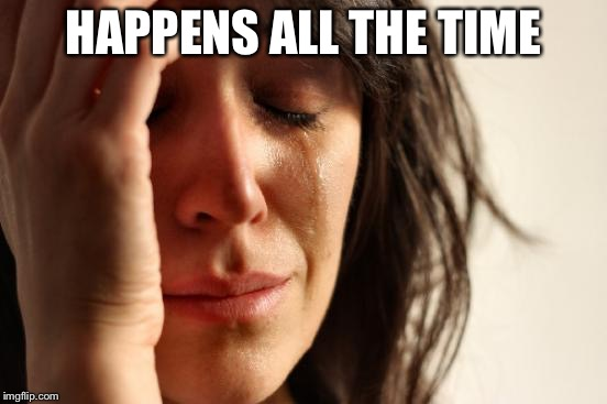 First World Problems Meme | HAPPENS ALL THE TIME | image tagged in memes,first world problems | made w/ Imgflip meme maker