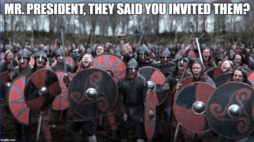MR. PRESIDENT, THEY SAID YOU INVITED THEM? | image tagged in vikings | made w/ Imgflip meme maker