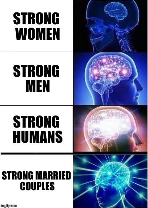 Expanding Brain Meme | STRONG WOMEN STRONG MEN STRONG HUMANS STRONG MARRIED COUPLES | image tagged in memes,expanding brain | made w/ Imgflip meme maker