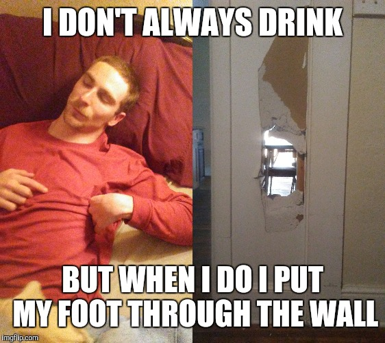 Things done when drunk. | I DON'T ALWAYS DRINK BUT WHEN I DO I PUT MY FOOT THROUGH THE WALL | image tagged in you're drunk | made w/ Imgflip meme maker