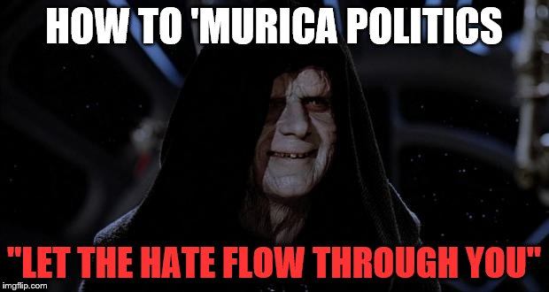 "Murica is screwed, britland is screwed. T_T | HOW TO 'MURICA POLITICS ""LET THE HATE FLOW THROUGH YOU"" 