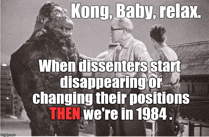 Kong with Director | Kong, Baby, relax. When dissenters start disappearing or changing their positions THEN we're in 1984 . THEN | image tagged in kong with director | made w/ Imgflip meme maker