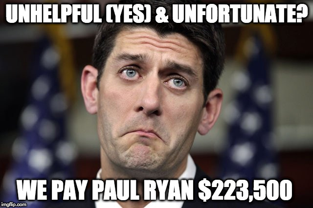 Paul Ryan DERP | UNHELPFUL (YES) & UNFORTUNATE? WE PAY PAUL RYAN $223,500 | image tagged in paul ryan derp | made w/ Imgflip meme maker