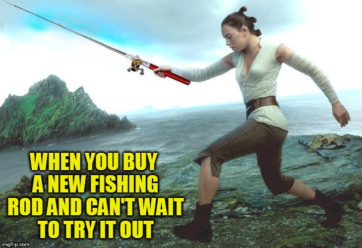 WHEN YOU BUY A NEW FISHING ROD AND CAN'T WAIT TO TRY IT OUT | image tagged in star wars,the last jedi,rey,fishing,star wars meme,last jedi | made w/ Imgflip meme maker