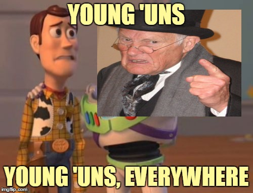 YOUNG 'UNS YOUNG 'UNS, EVERYWHERE | made w/ Imgflip meme maker