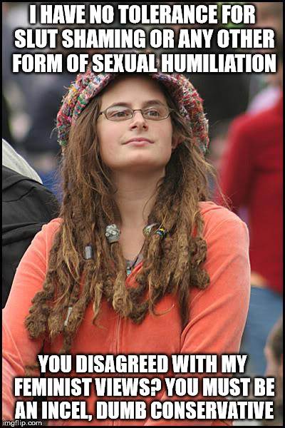 College Liberal Meme | I HAVE NO TOLERANCE FOR S**T SHAMING OR ANY OTHER FORM OF SEXUAL HUMILIATION YOU DISAGREED WITH MY FEMINIST VIEWS? YOU MUST BE AN INCEL, DUM | image tagged in memes,college liberal | made w/ Imgflip meme maker
