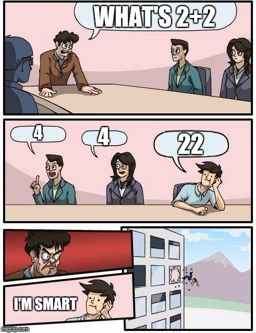 Boardroom Meeting Suggestion Meme | WHAT'S 2+2 4 4 22 I'M SMART | image tagged in memes,boardroom meeting suggestion | made w/ Imgflip meme maker