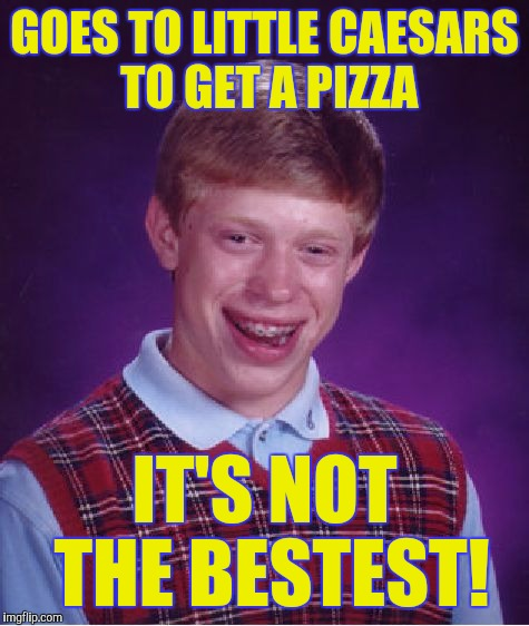 Bad Luck Brian Meme | GOES TO LITTLE CAESARS TO GET A PIZZA IT'S NOT THE BESTEST! | image tagged in memes,bad luck brian | made w/ Imgflip meme maker